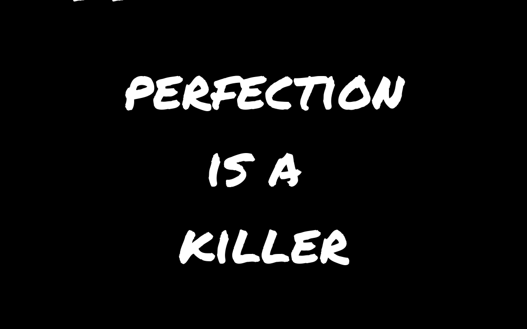 perfection is a killer